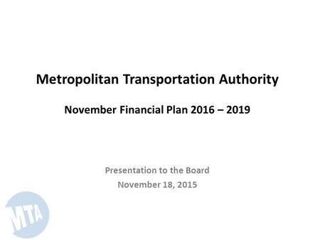 Metropolitan Transportation Authority November Financial Plan 2016 – 2019 Presentation to the Board November 18, 2015.