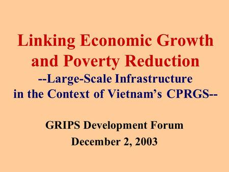 Linking Economic Growth and Poverty Reduction --Large-Scale Infrastructure in the Context of Vietnam's CPRGS-- GRIPS Development Forum December 2, 2003.