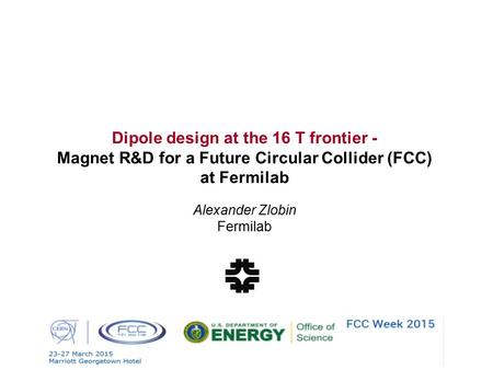 Dipole design at the 16 T frontier - Magnet R&D for a Future Circular Collider (FCC) at Fermilab Alexander Zlobin Fermilab.