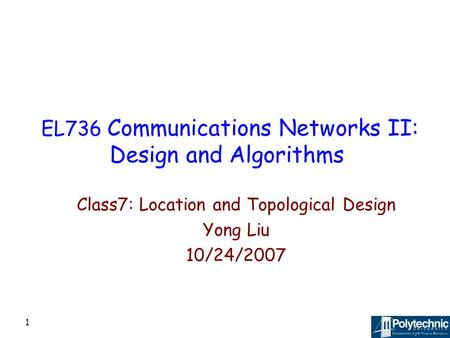 1 EL736 Communications Networks II: Design and Algorithms Class7: Location and Topological Design Yong Liu 10/24/2007.