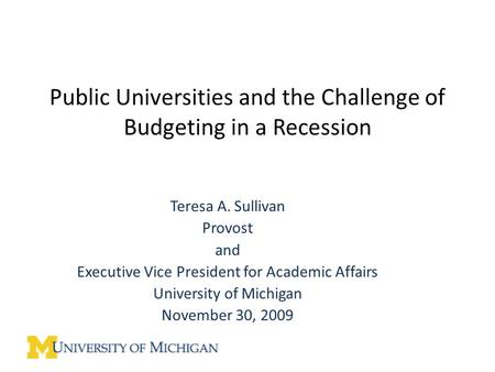 Public Universities and the Challenge of Budgeting in a Recession Teresa A. Sullivan Provost and Executive Vice President for Academic Affairs University.