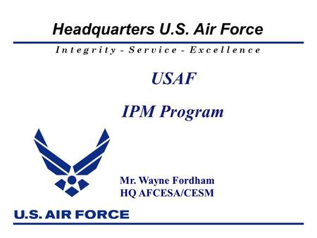 I n t e g r i t y - S e r v i c e - E x c e l l e n c e Headquarters U.S. Air Force USAF IPM Program Mr. Wayne Fordham HQ AFCESA/CESM.