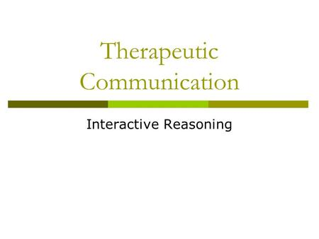 Therapeutic Communication Interactive Reasoning. C OMMUNICATION IN G ENERAL.