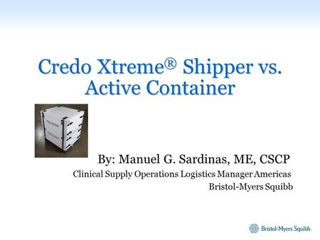 Credo Xtreme ® Shipper vs. Active Container By: Manuel G. Sardinas, ME, CSCP Clinical Supply Operations Logistics Manager Americas Bristol-Myers Squibb.