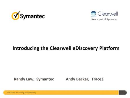 Symantec Archiving & eDiscovery 1 Randy Law, Symantec Andy Becker, Trace3 Introducing the Clearwell eDiscovery Platform.