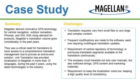 Case Study SummaryChallenges Magellan delivers innovative GPS technology for vehicle navigation, outdoor recreation, iPhones, and GIS. With rising demand.