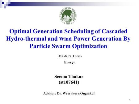 1 Seema Thakur (st107641) Advisor: Dr. Weerakorn Ongsakul Optimal Generation Scheduling of Cascaded Hydro-thermal and Wind Power Generation By Particle.
