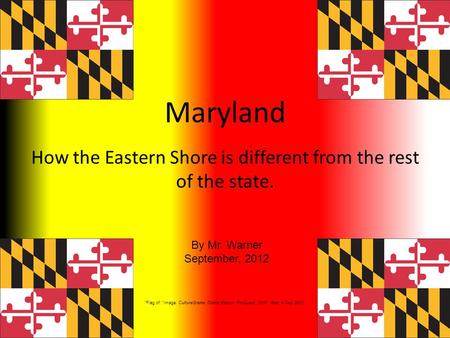 Maryland How the Eastern Shore is different from the rest of the state. By Mr. Warner September, 2012 Flag of. Image. CultureGrams Online Edition. ProQuest,