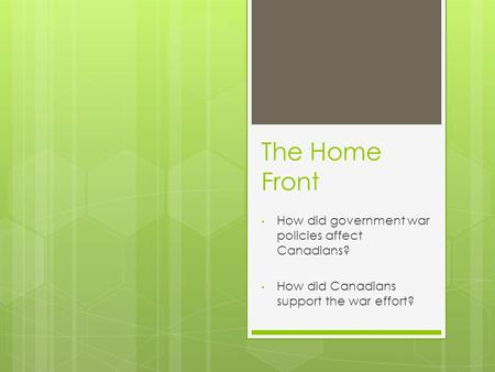 The Home Front How did government war policies affect Canadians? How did Canadians support the war effort?