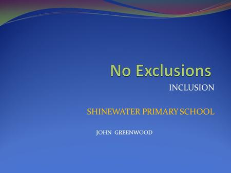 INCLUSION SHINEWATER PRIMARY SCHOOL JOHN GREENWOOD.