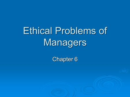 Ethical Problems of Managers Chapter 6. Employee Engagement  Actively engaged: Passionate and enthusiastic Passionate and enthusiastic Feel profoundly.