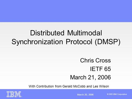 March 20, 2006 © 2005 IBM Corporation Distributed Multimodal Synchronization Protocol (DMSP) Chris Cross IETF 65 March 21, 2006 With Contribution from.