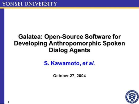 1 Galatea: Open-Source Software for Developing Anthropomorphic Spoken Dialog Agents S. Kawamoto, et al. October 27, 2004.