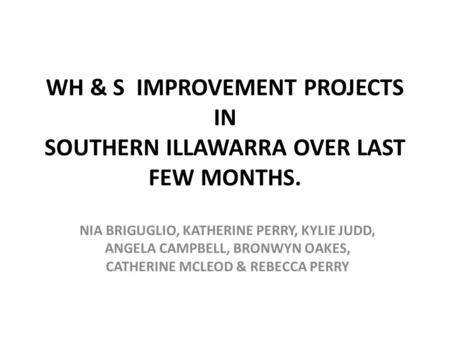 WH & S IMPROVEMENT PROJECTS IN SOUTHERN ILLAWARRA OVER LAST FEW MONTHS. NIA BRIGUGLIO, KATHERINE PERRY, KYLIE JUDD, ANGELA CAMPBELL, BRONWYN OAKES, CATHERINE.