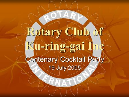 Rotary Club of Ku-ring-gai Inc Centenary Cocktail Party 19 July 2005.