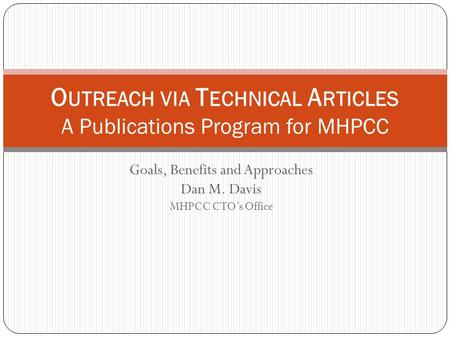 Goals, Benefits and Approaches Dan M. Davis MHPCC CTO's Office O UTREACH VIA T ECHNICAL A RTICLES A Publications Program for MHPCC.