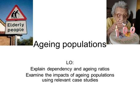 Ageing populations LO: Explain dependency and ageing ratios Examine the impacts of ageing populations using relevant case studies.