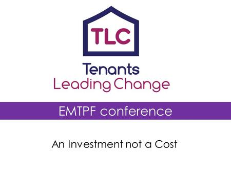 EMTPF conference An Investment not a Cost. Tenants Leading Change programme National Tenant Organisations & University of Birmingham growing effective.