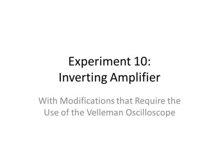 Experiment 10: Inverting Amplifier With Modifications that Require the Use of the Velleman Oscilloscope.