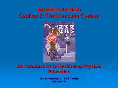 Exercise Science Section 3: The Muscular System An Introduction to Health and Physical Education Ted Temertzoglou Paul Challen ISBN 1-55077-132-9.