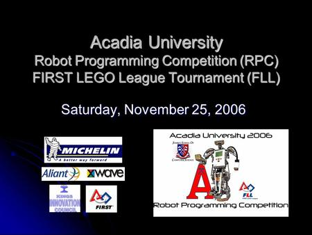 Acadia University Robot Programming Competition (RPC) FIRST LEGO League Tournament (FLL) Saturday, November 25, 2006.