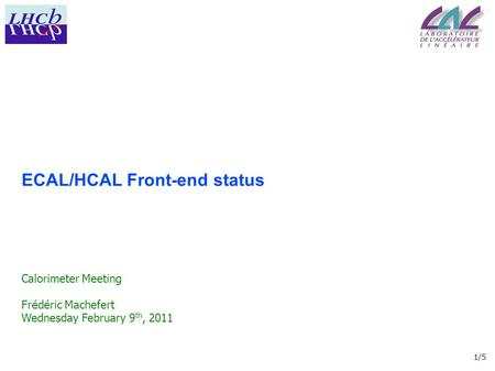 1/5 ECAL/HCAL Front-end status Calorimeter Meeting Frédéric Machefert Wednesday February 9 th, 2011.