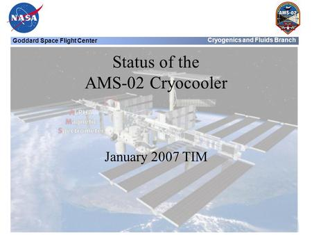 Goddard Space Flight Center Cryogenics and Fluids Branch Status of the AMS-02 Cryocooler January 2007 TIM.