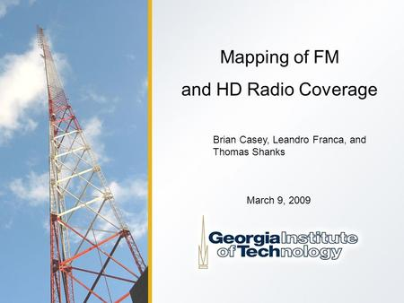 Mapping of FM and HD Radio Coverage Brian Casey, Leandro Franca, and Thomas Shanks March 9, 2009.