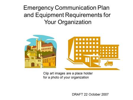 Emergency Communication Plan and Equipment Requirements for Your Organization DRAFT 22 October 2007 Clip art images are a place holder for a photo of your.