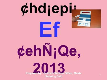 1 ¢hd¡epi¡ Ef ¢ehÑ¡Qe, 2013 Prepared by : District Election Office, Malda (Training Cell)