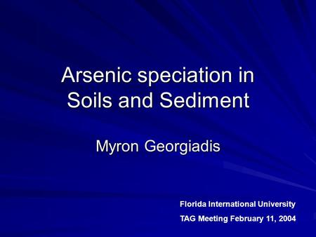 Arsenic speciation in Soils and Sediment Myron Georgiadis Florida International University TAG Meeting February 11, 2004.