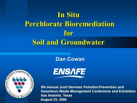 In Situ Perchlorate Bioremediation for Soil and Groundwater Dan Cowan 5th Annual Joint Services Pollution Prevention and Hazardous Waste Management Conference.