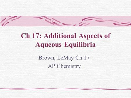 Ch 17: Additional Aspects of Aqueous Equilibria Brown, LeMay Ch 17 AP Chemistry.