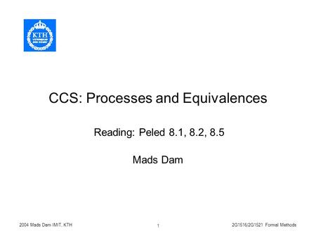 2G1516/2G1521 Formal Methods2004 Mads Dam IMIT, KTH 1 CCS: Processes and Equivalences Mads Dam Reading: Peled 8.1, 8.2, 8.5.