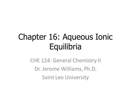 Chapter 16: Aqueous Ionic Equilibria CHE 124: General Chemistry II Dr. Jerome Williams, Ph.D. Saint Leo University.