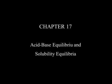 CHAPTER 17 <strong>Acid</strong>-<strong>Base</strong> Equilibriu and Solubility Equilibria.