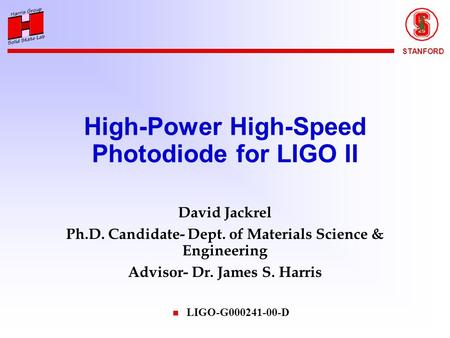 STANFORD High-Power High-Speed Photodiode for LIGO II David Jackrel Ph.D. Candidate- Dept. of Materials Science & Engineering Advisor- Dr. James S. Harris.