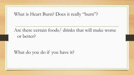 "What is Heart Burn? Does it really ""burn""? Are there certain foods/ drinks that will make worse or better? What do you do if you have it?"