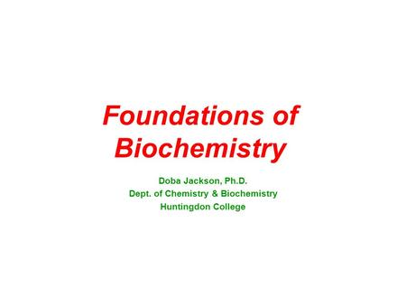 Foundations of Biochemistry Doba Jackson, Ph.D. Dept. of Chemistry & Biochemistry Huntingdon College.