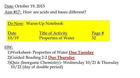 Date: October 19, 2015 Aim #17: How are acids and bases different? HW: 1)Worksheet- Properties of Water Due Tuesday 2)Guided Reading 2-2 Due Thursday 3)Quiz.