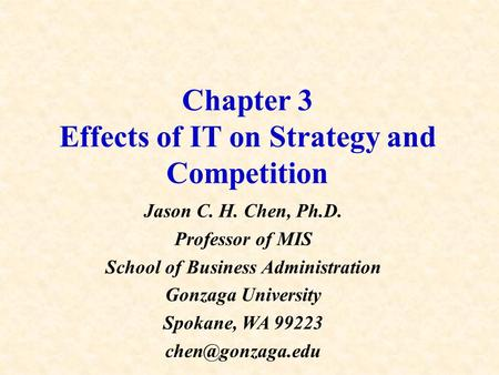 Chapter 3 Effects of IT on Strategy and Competition Jason C. H. Chen, Ph.D. Professor of MIS School of Business Administration Gonzaga University Spokane,