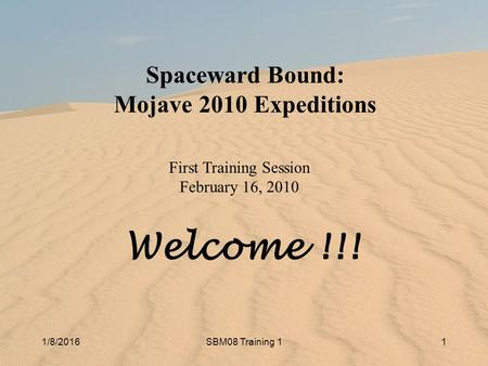 1/8/2016SBM10 Training 11 1/8/2016SBM08 Training 11 Spaceward Bound: Mojave 2010 Expeditions First Training Session February 16, 2010 Welcome !!!