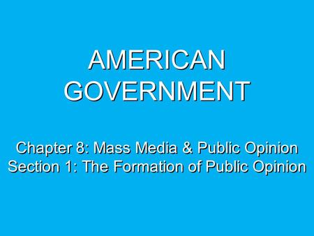 AMERICAN GOVERNMENT Chapter 8: Mass Media & Public Opinion Section 1: The Formation of Public Opinion.