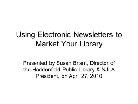 Using Electronic Newsletters to Market Your Library Presented by Susan Briant, Director of the Haddonfield Public Library & NJLA President, on April 27,