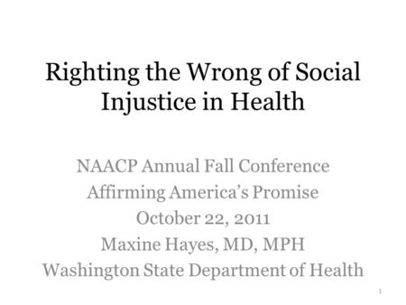 Righting the Wrong of Social Injustice in Health NAACP Annual Fall Conference Affirming America's Promise October 22, 2011 Maxine Hayes, MD, MPH Washington.
