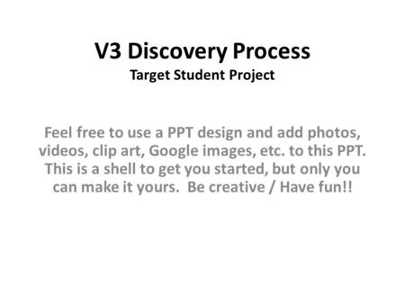 V3 Discovery Process Target Student Project Feel free to use a PPT design and add photos, videos, clip art, Google images, etc. to this PPT. This is a.