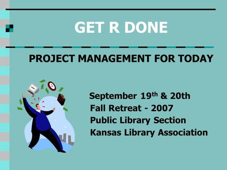 GET R DONE PROJECT MANAGEMENT FOR TODAY September 19 th & 20th Fall Retreat - 2007 Public Library Section Kansas Library Association.