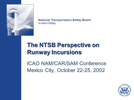 National Transportation Safety Board Aviation Safety The NTSB Perspective on Runway Incursions ICAO NAM/CAR/SAM Conference Mexico City, October 22-25,