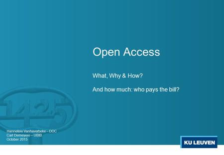 Open Access What, Why & How? And how much: who pays the bill? Hannelore Vanhaverbeke – DOC Carl Demeyere – UBIB October 2015.
