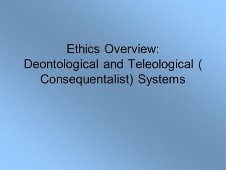 teleological and deontological ethical systems Ethical theories are often divided into two groups: teleological and deontological  theories.